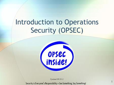 Introduction to Operations Security (OPSEC) Updated 09/28/11 1 Security is Everyone's Responsibility – See Something, Say Something!