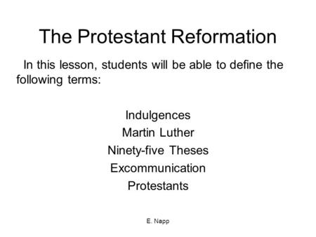 E. Napp The Protestant Reformation In this lesson, students will be able to define the following terms: Indulgences Martin Luther Ninety-five Theses Excommunication.