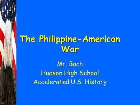 The Philippine-American War Mr. Bach Hudson High School Accelerated U.S. History.
