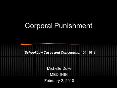 Corporal Punishment (School Law Cases and Concepts, p. 154 -161) Michelle Duke MED 6490 February 2, 2010.