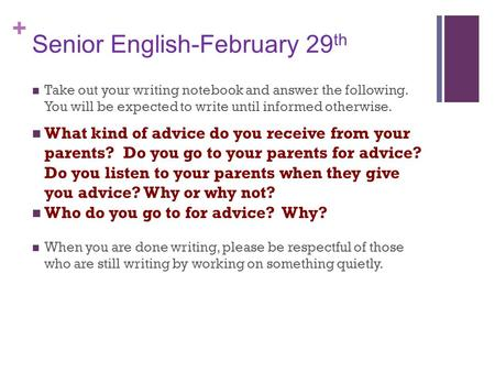 + Senior English-February 29 th Take out your writing notebook and answer the following. You will be expected to write until informed otherwise. What kind.