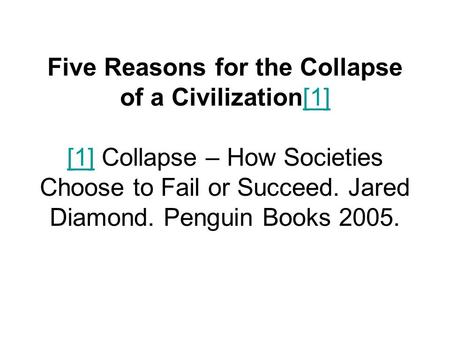 Five Reasons for the Collapse of a Civilization[1] [1] Collapse – How Societies Choose to Fail or Succeed. Jared Diamond. Penguin Books 2005.[1]