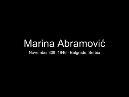 Marina Abramović November 30th 1946 - Belgrade, Serbia.