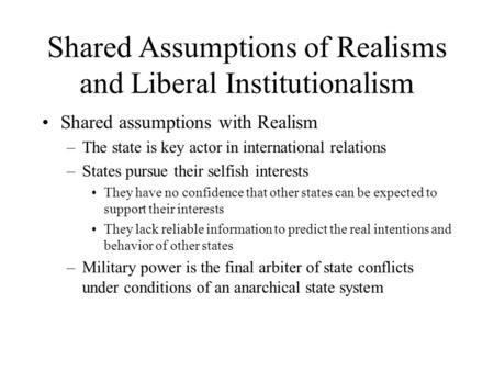 Shared Assumptions of Realisms and Liberal Institutionalism Shared assumptions with Realism –The state is key actor in international relations –States.