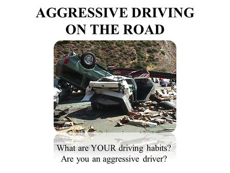 What are YOUR driving habits? Are you an aggressive driver? AGGRESSIVE DRIVING ON THE ROAD.