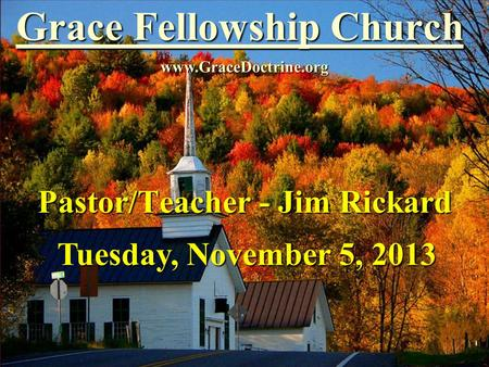 Grace Fellowship Church Pastor/Teacher - Jim Rickard www.GraceDoctrine.org Tuesday, November 5, 2013.