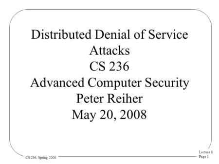 Lecture 8 Page 1 CS 236, Spring 2008 Distributed Denial of Service Attacks CS 236 Advanced Computer Security Peter Reiher May 20, 2008.