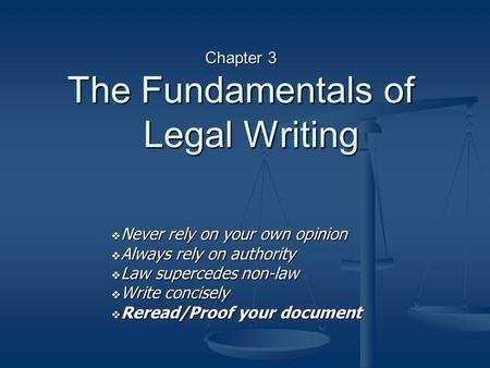 Chapter 3 The Fundamentals of Legal Writing  Never rely on your own opinion  Always rely on authority  Law supercedes non-law  Write concisely  Reread/Proof.