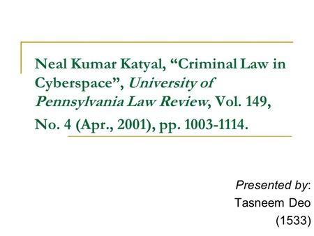 "Neal Kumar Katyal, ""Criminal Law in Cyberspace"", University of Pennsylvania Law Review, Vol. 149, No. 4 (Apr., 2001), pp. 1003-1114. Presented by: Tasneem."