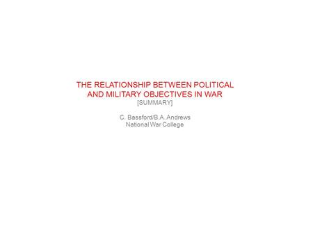 THE RELATIONSHIP BETWEEN POLITICAL AND MILITARY OBJECTIVES IN WAR [SUMMARY] C. Bassford/B.A. Andrews National War College.