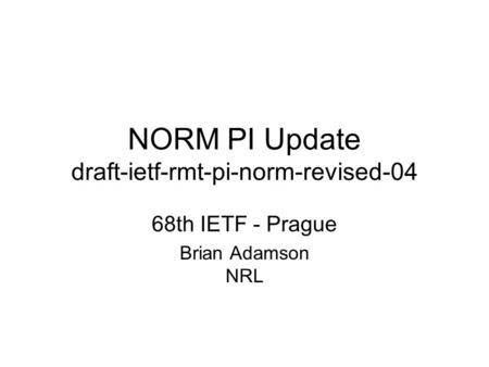 NORM PI Update draft-ietf-rmt-pi-norm-revised-04 68th IETF - Prague Brian Adamson NRL.