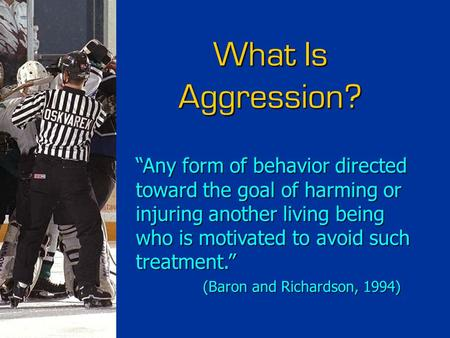 "What Is Aggression? ""Any form of behavior directed toward the goal of harming or injuring another living being who is motivated to avoid such treatment."""