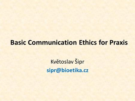 Basic Communication Ethics for Praxis Květoslav Šipr