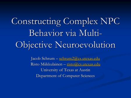 Constructing Complex NPC Behavior via Multi- Objective Neuroevolution Jacob Schrum –  Risto Miikkulainen –