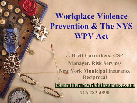 Workplace Violence Prevention & The NYS WPV Act J. Brett Carruthers, CSP Manager, Risk Services New York Municipal Insurance Reciprocal