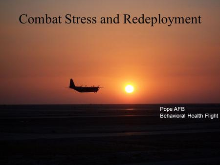 Combat Stress and Redeployment Pope AFB Behavioral Health Flight.