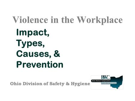 Violence in the Workplace Impact, Types, Causes, & Prevention Ohio Division of Safety & Hygiene.