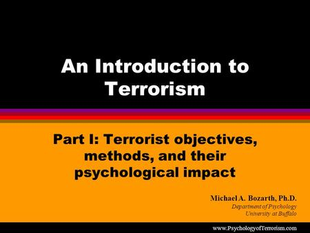 An Introduction to Terrorism Part I: Terrorist objectives, methods, and their psychological impact Michael A. Bozarth, Ph.D. Department of Psychology University.
