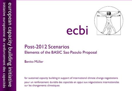 European capacity building initiativeecbi Post-2012 Scenarios Elements of the BASIC Sao Paoulo Proposal Benito Müller european capacity building initiative.