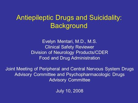 Antiepileptic Drugs and Suicidality: Background Evelyn Mentari, M.D., M.S. Clinical Safety Reviewer Division of Neurology Products/CDER Food and Drug Administration.