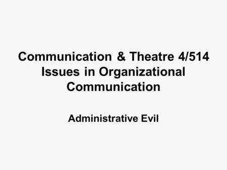 Communication & Theatre 4/514 Issues in Organizational Communication Administrative Evil.