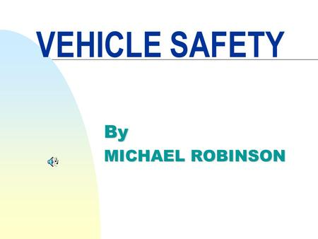 VEHICLE SAFETY By MICHAEL ROBINSON Safety is not just an attitude but more importantly the value you place on your life and the lives of others.