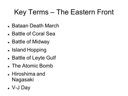 Key Terms – The Eastern Front Bataan Death March Battle of Coral Sea Battle of Midway Island Hopping Battle of Leyte Gulf The Atomic Bomb Hiroshima and.