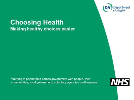 Choosing Health Making healthy choices easier Working in partnership across government with people, their communities, local government, voluntary agencies.