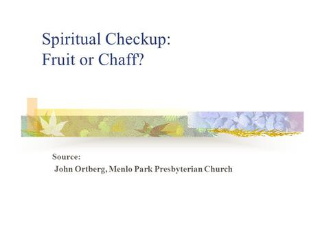 Spiritual Checkup: Fruit or Chaff? Source: John Ortberg, Menlo Park Presbyterian Church.