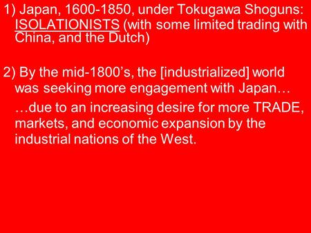 1) Japan, 1600-1850, under Tokugawa Shoguns: ISOLATIONISTS (with some limited trading with China, and the Dutch) 2) By the mid-1800's, the [industrialized]