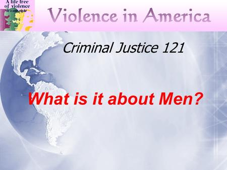 "Criminal Justice 121 What is it about Men?. National Research Council Understanding Violence "" behaviors by individuals that intentionally threaten, attempt,"
