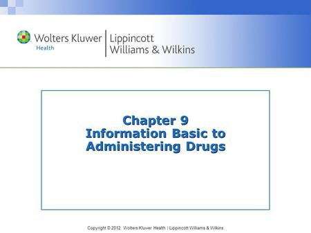 Copyright © 2012 Wolters Kluwer Health | Lippincott Williams & Wilkins Chapter 9 Information Basic to Administering Drugs.
