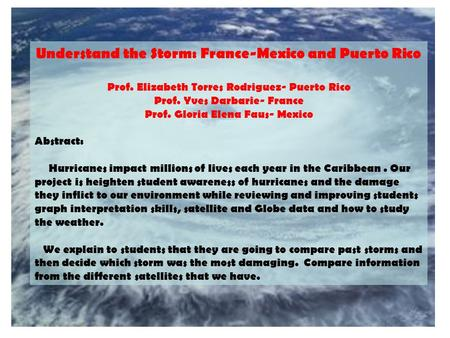 Understand the Storm: France-Mexico and Puerto Rico Prof. Elizabeth Torres Rodriguez- Puerto Rico Prof. Yves Darbarie- France Prof. Gloria Elena Faus-