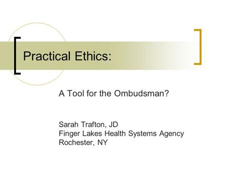 Practical Ethics: A Tool for the Ombudsman? Sarah Trafton, JD Finger Lakes Health Systems Agency Rochester, NY.