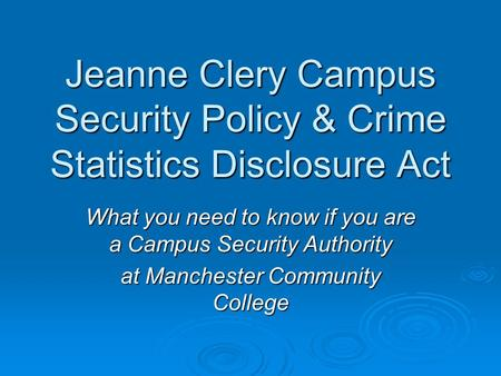 Jeanne Clery Campus Security Policy & Crime Statistics Disclosure Act What you need to know if you are a Campus Security Authority at Manchester Community.