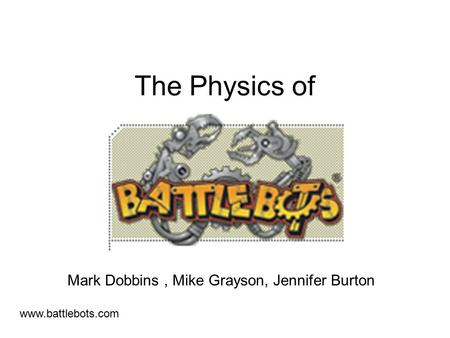 The Physics of Mark Dobbins, Mike Grayson, Jennifer Burton www.battlebots.com.