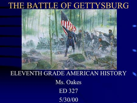 THE BATTLE OF GETTYSBURG ELEVENTH GRADE AMERICAN HISTORY Ms. Oakes ED 327 5/30/00.