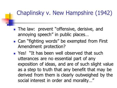 "Chaplinsky v. New Hampshire (1942) The law: prevent ""offensive, derisive, and annoying speech"" in public places… Can ""fighting words"" be exempted from."