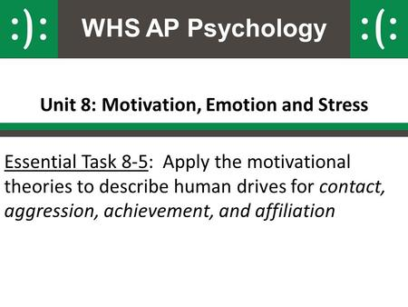 WHS AP Psychology Unit 8: Motivation, Emotion and Stress Essential Task 8-5: Apply the motivational theories to describe human drives for contact, aggression,