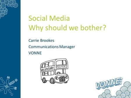 Social Media Why should we bother? Carrie Brookes Communications Manager VONNE.