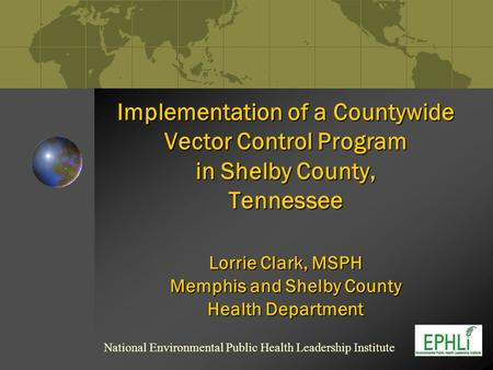 Implementation of a Countywide Vector Control Program in Shelby County, Tennessee Lorrie Clark, MSPH Memphis and Shelby County Health Department National.