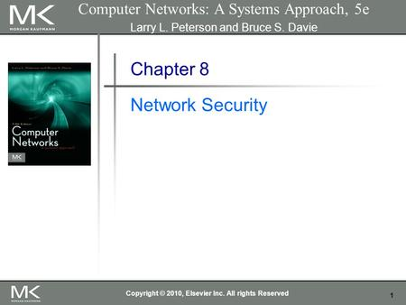 1 Computer Networks: A Systems Approach, 5e Larry L. Peterson and Bruce S. Davie Chapter 8 Network Security Copyright © 2010, Elsevier Inc. All rights.