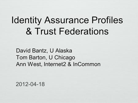 Identity Assurance Profiles & Trust Federations David Bantz, U Alaska Tom Barton, U Chicago Ann West, Internet2 & InCommon David Bantz, U Alaska Tom Barton,