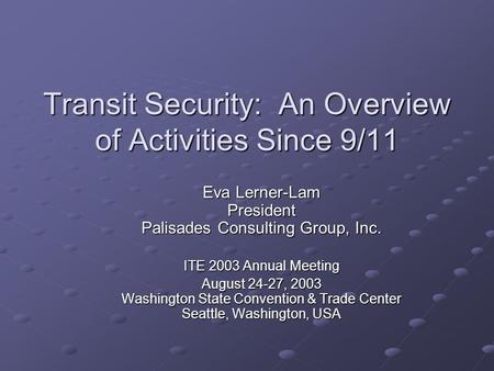 Transit Security: An Overview of Activities Since 9/11 Eva Lerner-Lam President Palisades Consulting Group, Inc. ITE 2003 Annual Meeting August 24-27,