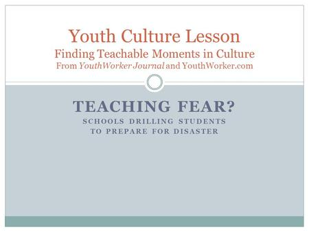 TEACHING FEAR? SCHOOLS DRILLING STUDENTS TO PREPARE FOR DISASTER Youth Culture Lesson Finding Teachable Moments in Culture From YouthWorker Journal and.