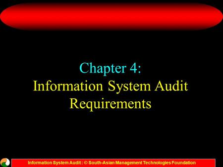 Information System Audit : © South-Asian Management Technologies Foundation Chapter 4: Information System Audit Requirements.