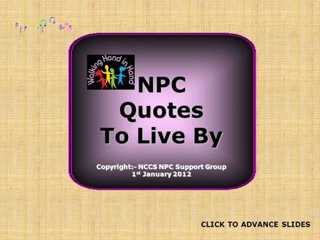 NPCQuotes To Live By Copyright:- NCCS NPC Support Group 1 st January 2012 CLICK TO ADVANCE SLIDES.