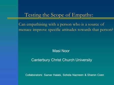 Testing the Scope of Empathy: Masi Noor Canterbury Christ Church University Collaborators: Samer Halabi, Sohela Nazneen & Sharon Coen Can empathising with.