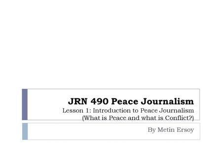 JRN 490 Peace Journalism Lesson 1: Introduction to Peace Journalism (What is Peace and what is Conflict?) By Metin Ersoy.
