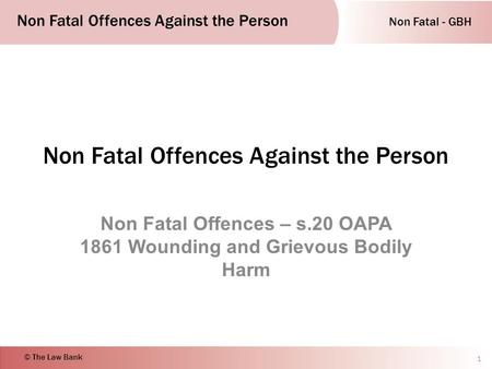 Non Fatal - GBH Non Fatal Offences Against the Person © The Law Bank Non Fatal Offences Against the Person Non Fatal Offences – s.20 OAPA 1861 Wounding.